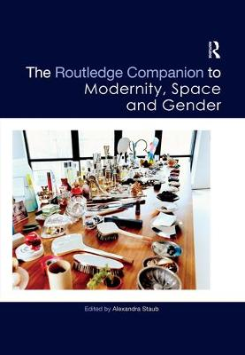 The The Routledge Companion to Modernity, Space and Gender by Alexandra Staub