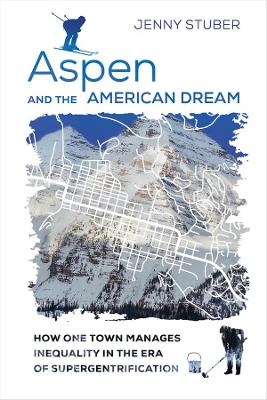 Aspen and the American Dream: How One Town Manages Inequality in the Era of Supergentrification by Jenny Stuber