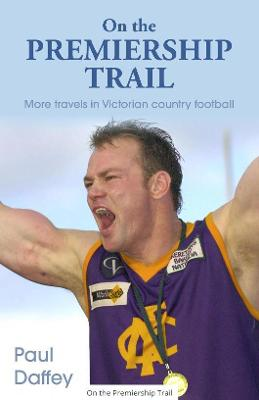 On The Premier Trail: More Travels in Country Footy by Paul Daffey