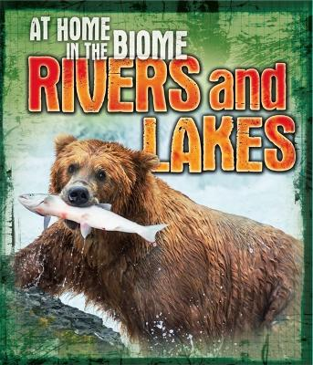 At Home in the Biome: Rivers and Lakes by Louise Spilsbury