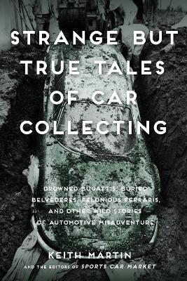 Strange But True Tales of Car Collecting by Keith Martin
