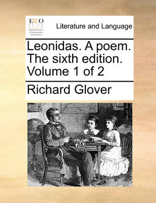 Leonidas. a Poem. the Sixth Edition. Volume 1 of 2 by Senior Lecturer Richard Glover
