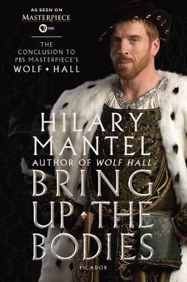 Bring Up the Bodies: The Conclusion to PBS Masterpiece's Wolf Hall by Hilary Mantel