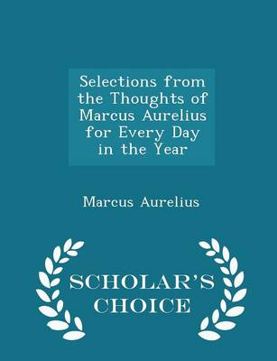 Selections from the Thoughts of Marcus Aurelius for Every Day in the Year - Scholar's Choice Edition by Marcus Aurelius