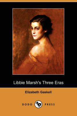 Libbie Marsh's Three Eras (Dodo Press) by Elizabeth Cleghorn Gaskell