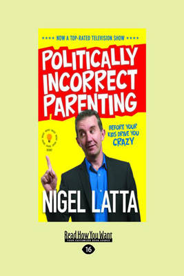 Politically Incorrect Parenting: Before Your Kids Drive You Crazy by Nigel Latta