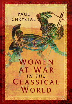 Women at War in the Classical World by Paul Chrystal