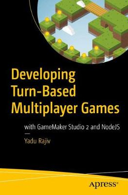 Developing Turn-Based Multiplayer Games: with GameMaker Studio 2 and NodeJS by Yadu Rajiv