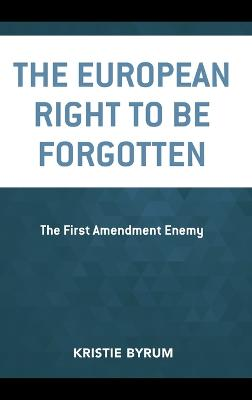 The European Right to Be Forgotten: The First Amendment Enemy by Kristie Byrum