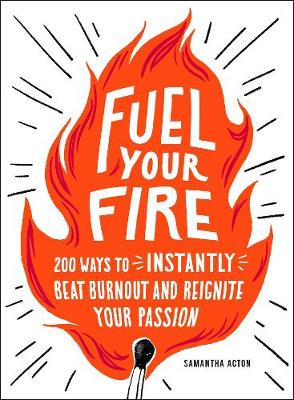 Fuel Your Fire: 200 Ways to Instantly Beat Burnout and Reignite Your Passion by Samantha Acton