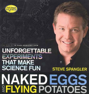 Naked Eggs and Flying Potatoes by Steve Spangler