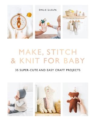 Make, Stitch & Knit for Baby: 35 Super-Cute and Easy Craft Projects by Emile Guelpa