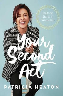 Your Second Act: Inspiring Stories of Reinvention by Patricia Heaton