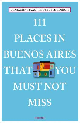 111 Places in Buenos AiresThat You Must Not Miss by Benjamin Haas