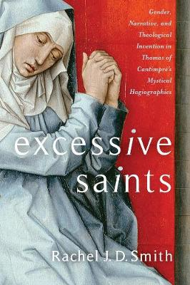 Excessive Saints: Gender, Narrative, and Theological Invention in Thomas of Cantimpre's Mystical Hagiographies book