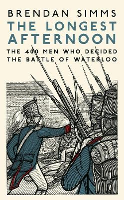 The Longest Afternoon: The 400 Men Who Decided the Battle of Waterloo by Brendan Simms