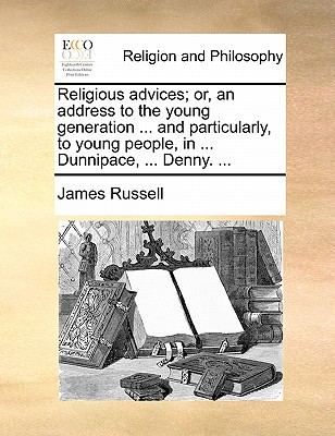 Religious Advices; Or, an Address to the Young Generation ... and Particularly, to Young People, in ... Dunnipace, ... Denny. by James Russell