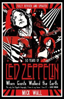 When Giants Walked the Earth: 50 years of Led Zeppelin. The fully revised and updated biography. by Mick Wall