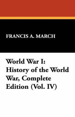 World War I: History of the World War, Complete Edition (Vol. IV) by Francis A March