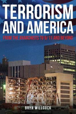 Terrorism and America: From the Anarchists to 9/11 and Beyond by Dr Bryn Willcock