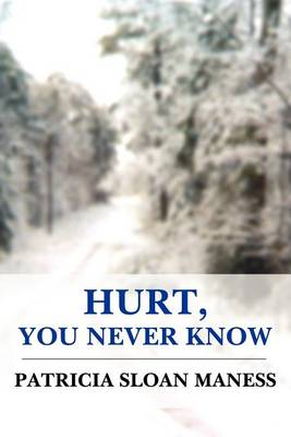 Hurt, You Never Know by Patricia Sloan Maness