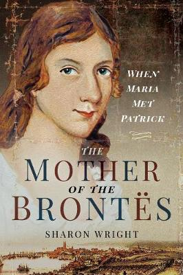 The Mother of the Brontes: When Maria Met Patrick by Sharon Wright