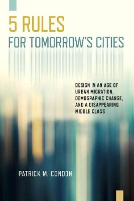 Five Rules for Tomorrow's Cities: Design in an Age of Urban Migration, Demographic Change, and a Disappearing Middle Class by Patrick M Condon
