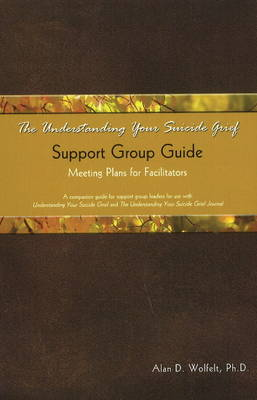 The Understanding Your Suicide Grief Support Group Guide by Alan D. Wolfelt