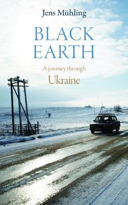 Black Earth: A Journey Through Ukraine by Jens Muhling