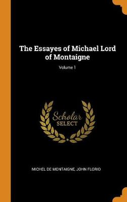 The Essayes of Michael Lord of Montaigne; Volume 1 by Michel Montaigne
