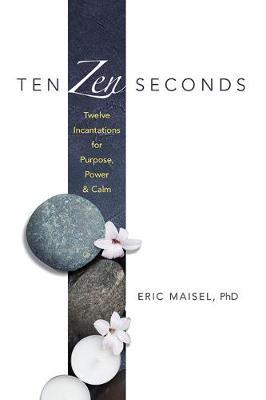 Ten Zen Seconds: Twelve Incantations for Purpose, Power and Calm: Twelve Incantations for Purpose, Power and Calm by Eric Maisel