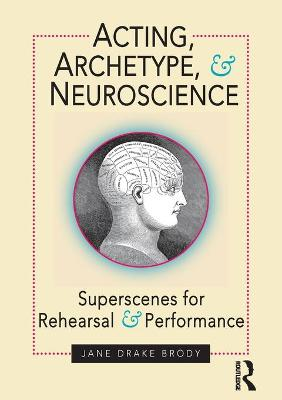 Acting, Archetype, and Neuroscience: Superscenes for Rehearsal and Performance by Jane ake Brody