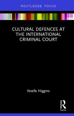 Cultural Defences at the International Criminal Court by Noelle Higgins