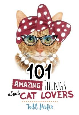 101 Amazing Things About Cat Lovers by Todd Hafer