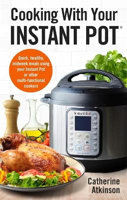 Cooking With Your Instant Pot: Quick, Healthy, Midweek Meals Using Your Instant Pot or Other Multi-functional Cookers by Catherine Atkinson