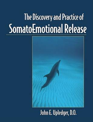 The Discovery and Practice of Somatoemotional Release by John E. Upledger
