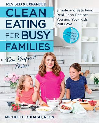 Clean Eating for Busy Families, revised and expanded: Simple and Satisfying Real-Food Recipes You and Your Kids Will Love by Michelle Dudash