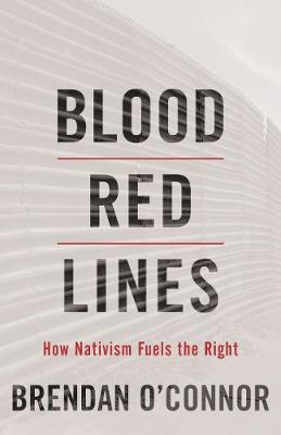 Blood Red Lines: How Nativism Fuels the Right by Brendan O'Connor