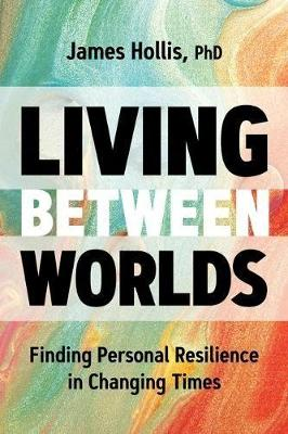Living Between Worlds: Finding Personal Resilience in Changing Times by James Hollis