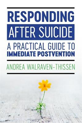 Responding After Suicide: A Practical Guide to Immediate Postvention by Andrea Walraven-Thissen