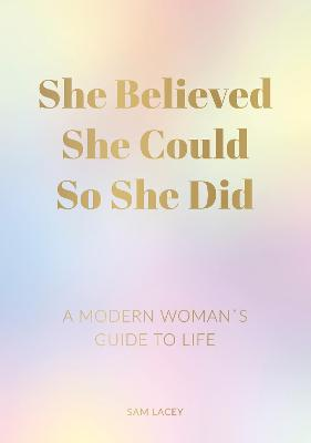 She Believed She Could So She Did: A Modern Woman's Guide to Life by Sam Lacey