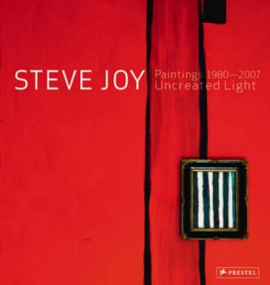 Steve Joy Paintings, 1980-2007: Uncreated Light by David Carrier