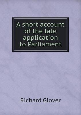A Short Account of the Late Application to Parliament by Senior Lecturer Richard Glover