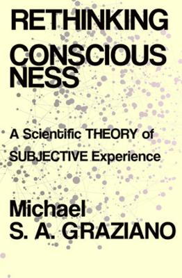 Rethinking Consciousness: A Scientific Theory of Subjective Experience by Michael S A Graziano