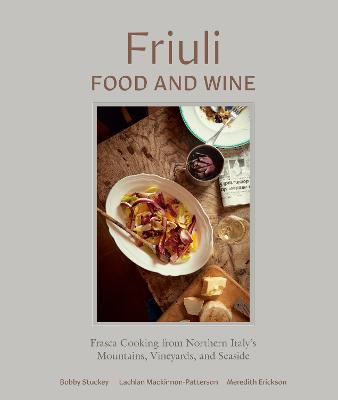 Friuli Food and Wine: Frasca Cooking from Northern Italy's Mountains, Vineyards, and Seaside by Bobby Stuckey