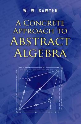 A Concrete Approach to Abstract Algebra by W.W Sawyer