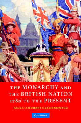 The Monarchy and the British Nation, 1780 to the Present by Andrzej Olechnowicz