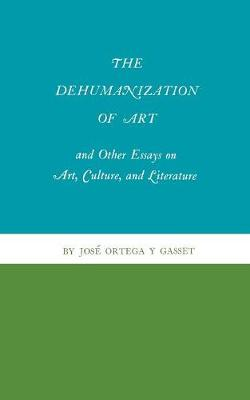 Dehumanization of Art and Other Essays on Art, Culture, and Literature by Jose Ortega y Gasset