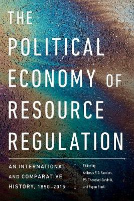 The Political Economy of Resource Regulation: An International and Comparative History, 1850-2015 by Andreas R.D. Sanders