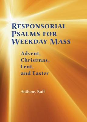 Responsorial Psalms for Weekday Mass: Advent, Christmas, Lent and Easter by Anthony Ruff